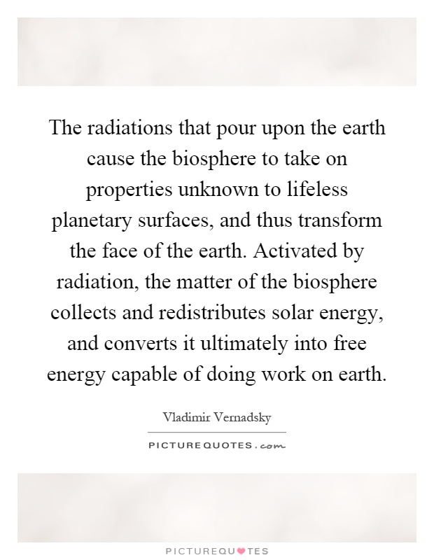 The radiations that pour upon the earth cause the biosphere to take on properties unknown to lifeless planetary surfaces, and thus transform the face of the earth. Activated by radiation, the matter of the biosphere collects and redistributes solar energy, and converts it ultimately into free energy capable of doing work on earth Picture Quote #1