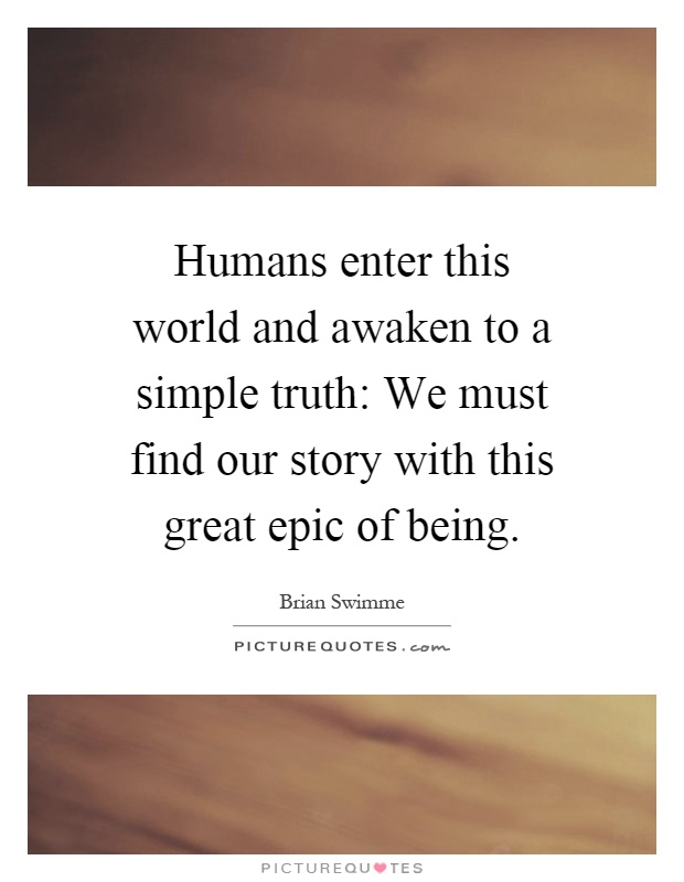 Humans enter this world and awaken to a simple truth: We must find our story with this great epic of being Picture Quote #1