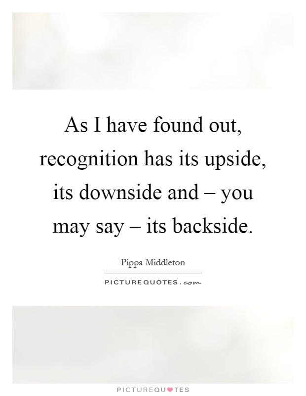 As I have found out, recognition has its upside, its downside and – you may say – its backside Picture Quote #1