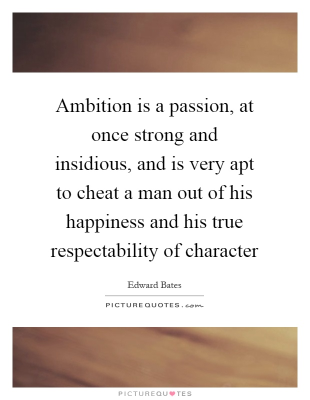 Ambition is a passion, at once strong and insidious, and is very apt to cheat a man out of his happiness and his true respectability of character Picture Quote #1