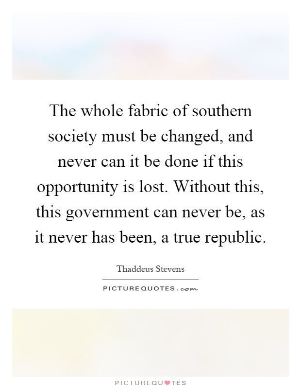 The whole fabric of southern society must be changed, and never can it be done if this opportunity is lost. Without this, this government can never be, as it never has been, a true republic Picture Quote #1