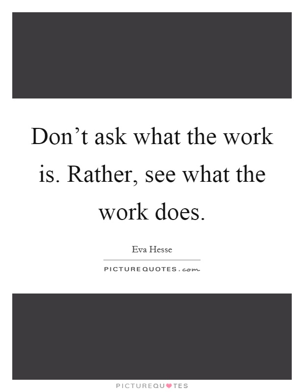 Don't ask what the work is. Rather, see what the work does Picture Quote #1