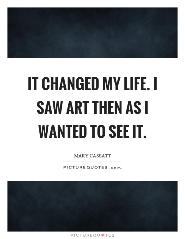 It changed my life. I saw art then as I wanted to see it Picture Quote #1