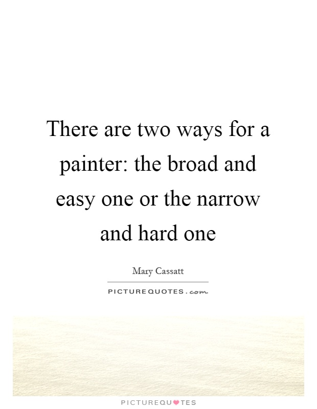 There are two ways for a painter: the broad and easy one or the narrow and hard one Picture Quote #1
