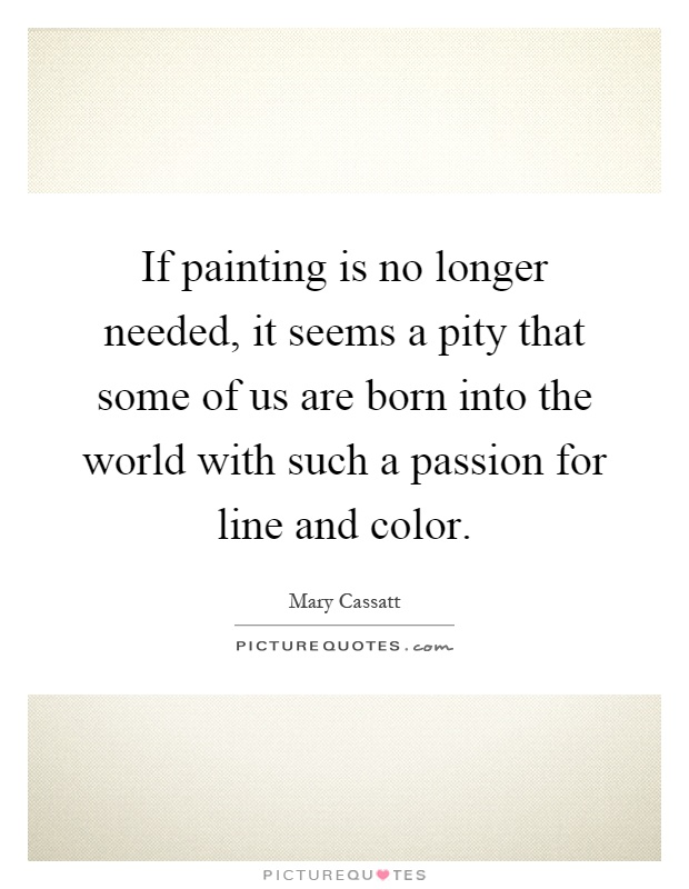 If painting is no longer needed, it seems a pity that some of us are born into the world with such a passion for line and color Picture Quote #1