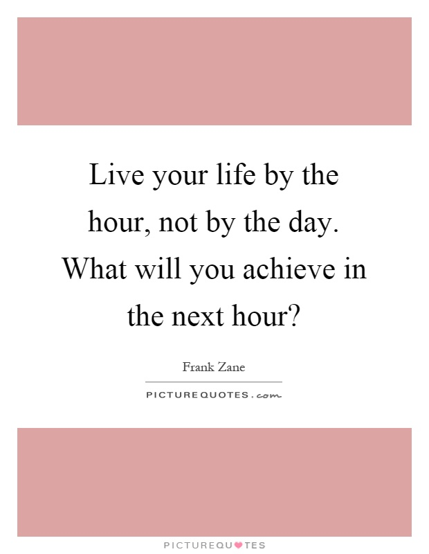 Live your life by the hour, not by the day. What will you achieve in the next hour? Picture Quote #1