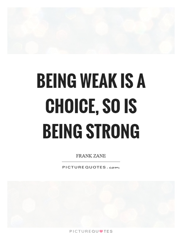 Being weak is a choice, so is being strong Picture Quote #1