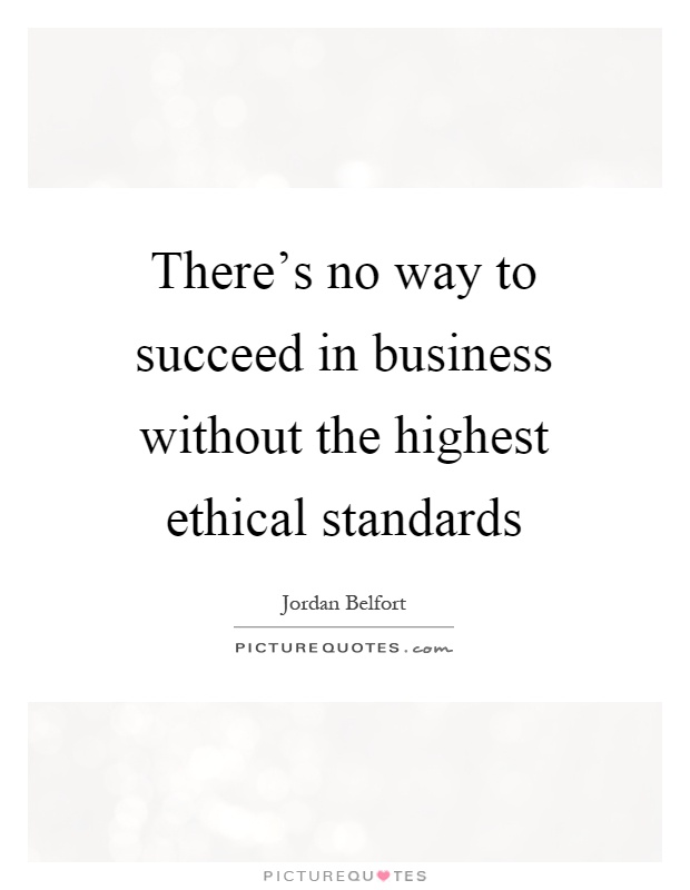 There S No Way To Succeed In Business Without The Highest Ethical Standards Picture Quote 1