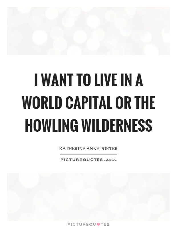 I want to live in a world capital or the howling wilderness Picture Quote #1