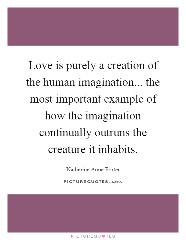 Love is purely a creation of the human imagination... the most important example of how the imagination continually outruns the creature it inhabits Picture Quote #1