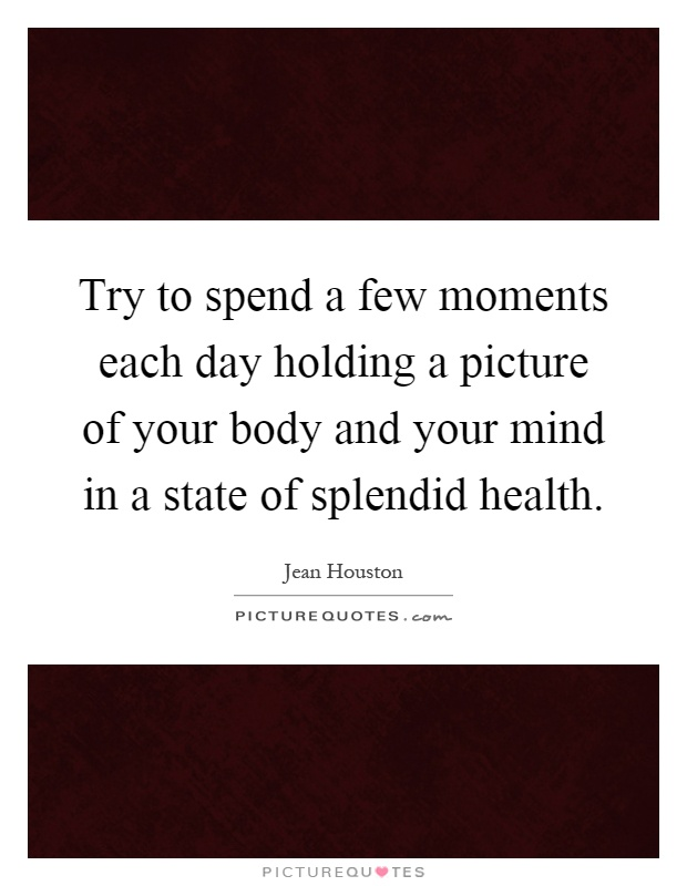 Try to spend a few moments each day holding a picture of your body and your mind in a state of splendid health Picture Quote #1