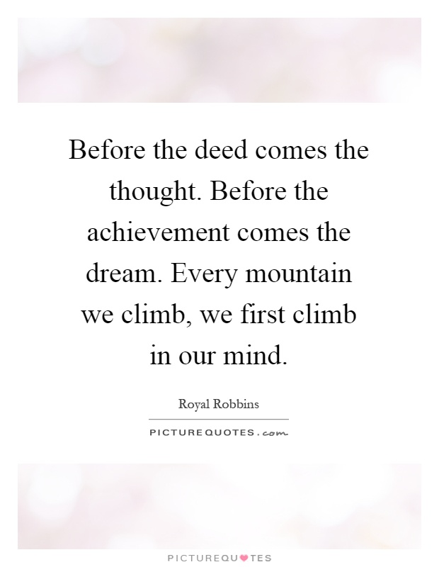 Before the deed comes the thought. Before the achievement comes the dream. Every mountain we climb, we first climb in our mind Picture Quote #1