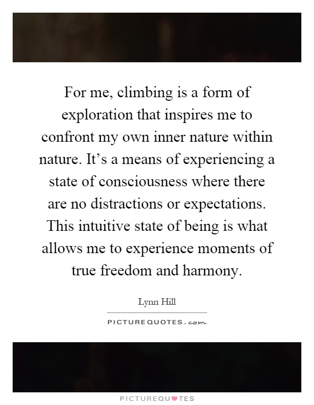 For me, climbing is a form of exploration that inspires me to confront my own inner nature within nature. It's a means of experiencing a state of consciousness where there are no distractions or expectations. This intuitive state of being is what allows me to experience moments of true freedom and harmony Picture Quote #1