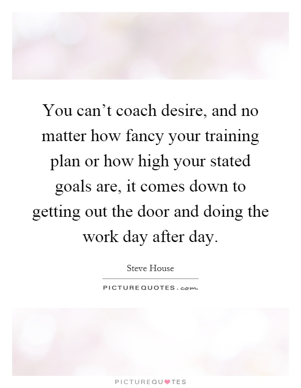 You can't coach desire, and no matter how fancy your training plan or how high your stated goals are, it comes down to getting out the door and doing the work day after day Picture Quote #1