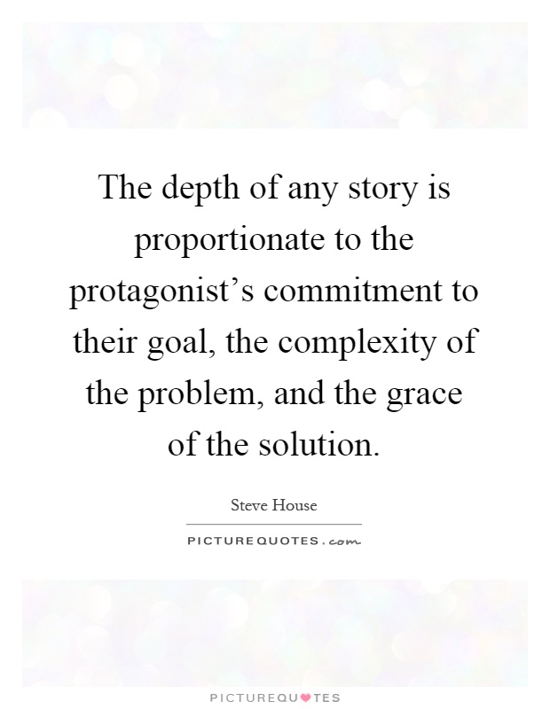 The depth of any story is proportionate to the protagonist's commitment to their goal, the complexity of the problem, and the grace of the solution Picture Quote #1