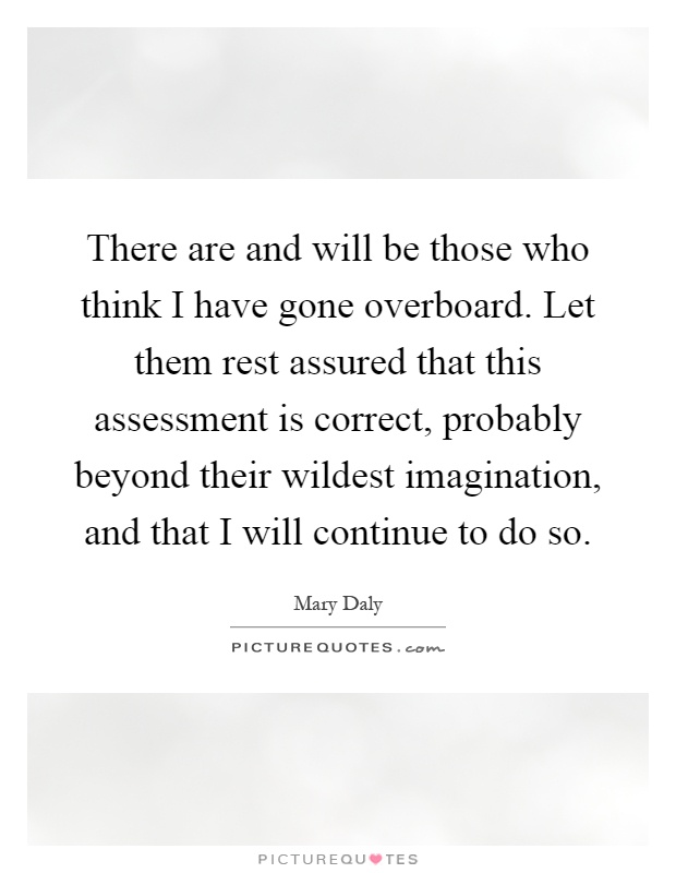 There are and will be those who think I have gone overboard. Let them rest assured that this assessment is correct, probably beyond their wildest imagination, and that I will continue to do so Picture Quote #1