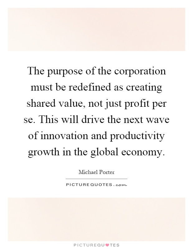 The purpose of the corporation must be redefined as creating shared value, not just profit per se. This will drive the next wave of innovation and productivity growth in the global economy Picture Quote #1