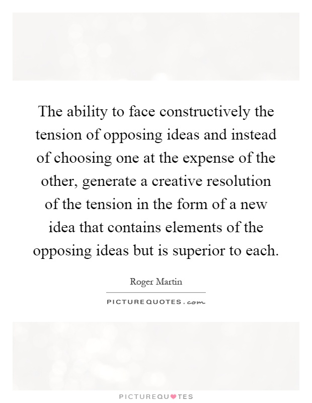 The Ability To Face Constructively The Tension Of Opposing