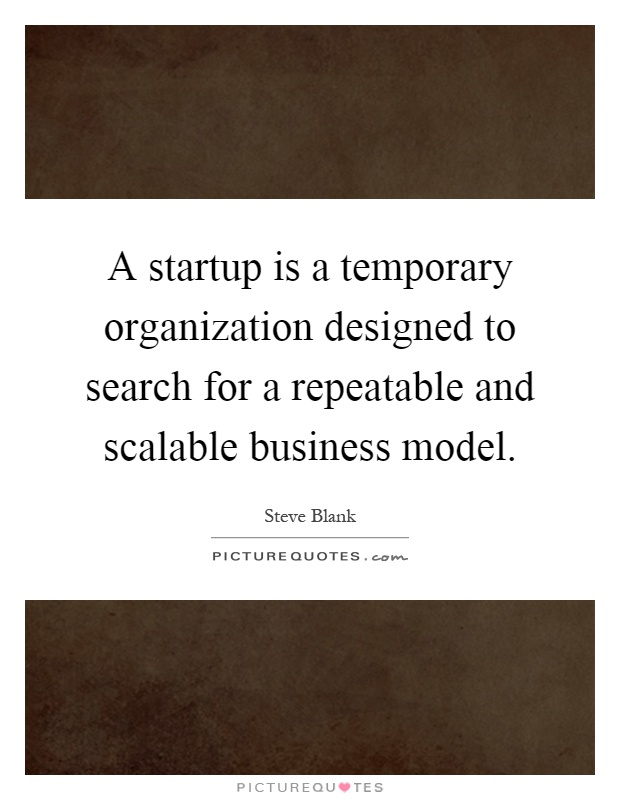 A startup is a temporary organization designed to search for a repeatable and scalable business model Picture Quote #1