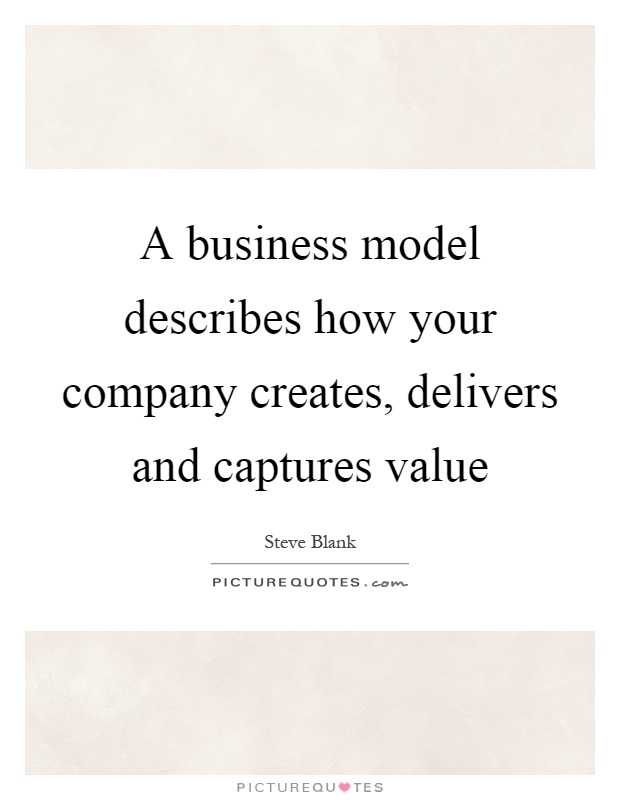 A business model describes how your company creates, delivers and captures value Picture Quote #1