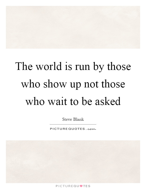 The world is run by those who show up not those who wait to be asked Picture Quote #1