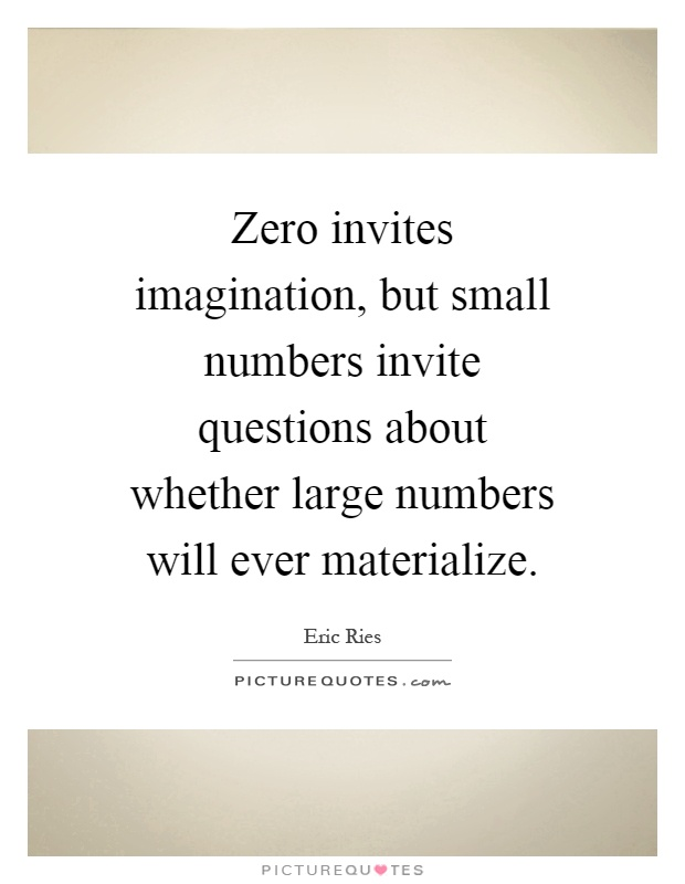 Zero invites imagination, but small numbers invite questions about whether large numbers will ever materialize Picture Quote #1