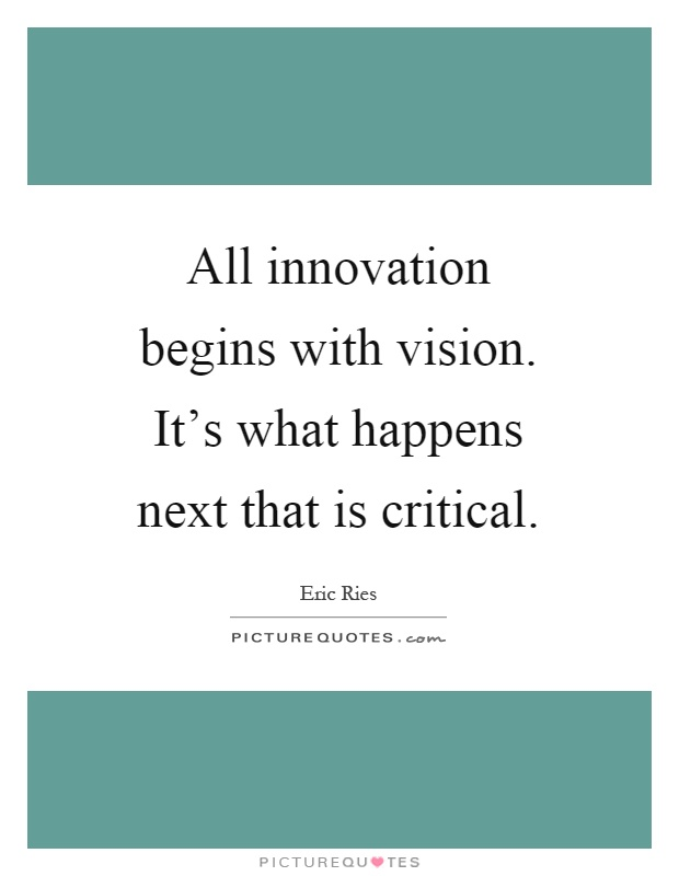 All innovation begins with vision. It's what happens next that is critical Picture Quote #1