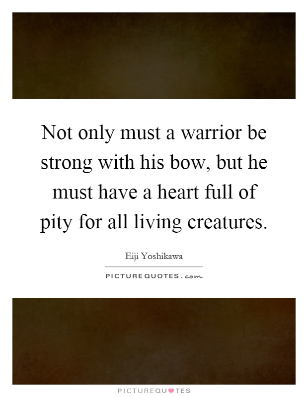 Not only must a warrior be strong with his bow, but he must have a heart full of pity for all living creatures Picture Quote #1