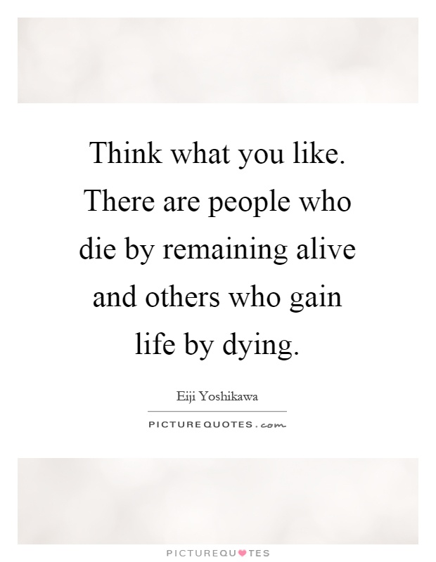 Think what you like. There are people who die by remaining alive and others who gain life by dying Picture Quote #1