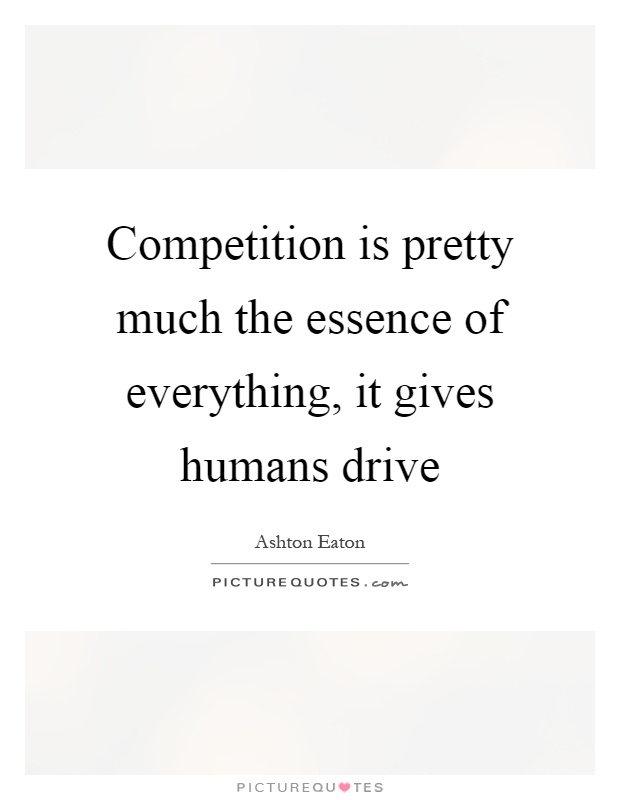 Competition is pretty much the essence of everything, it gives humans drive Picture Quote #1