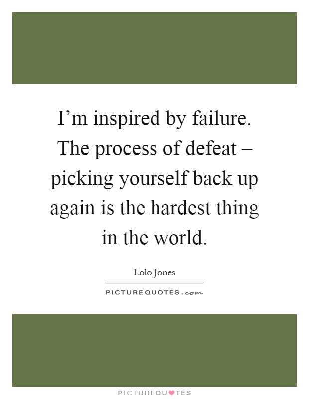I'm inspired by failure. The process of defeat – picking yourself back up again is the hardest thing in the world Picture Quote #1