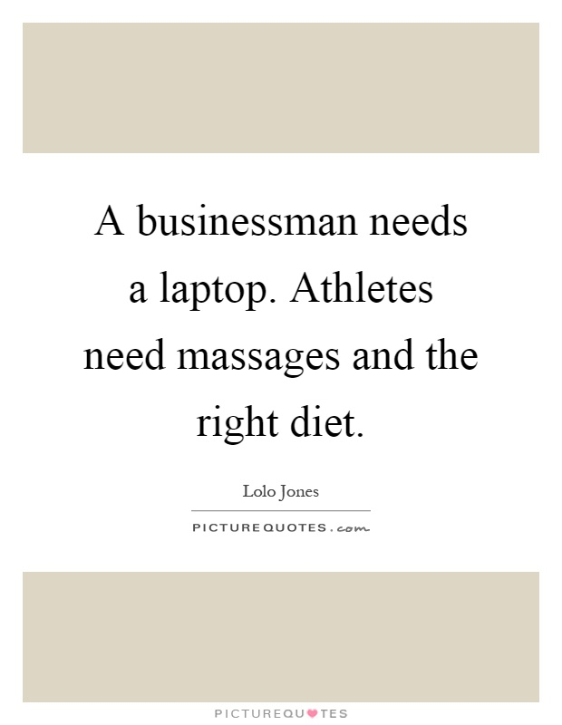 A businessman needs a laptop. Athletes need massages and the right diet Picture Quote #1