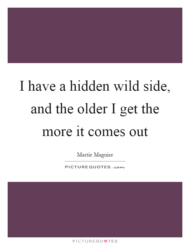 I have a hidden wild side, and the older I get the more it comes out Picture Quote #1