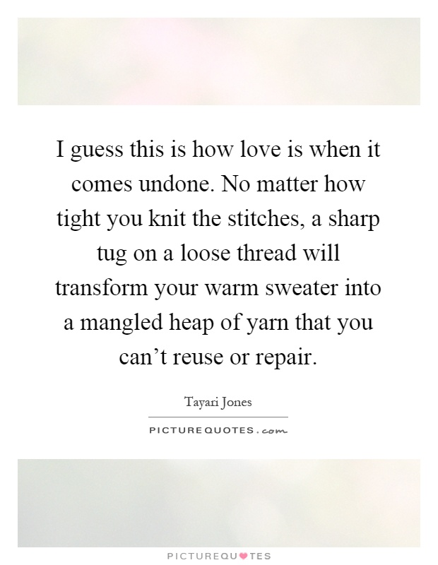 I guess this is how love is when it comes undone. No matter how tight you knit the stitches, a sharp tug on a loose thread will transform your warm sweater into a mangled heap of yarn that you can't reuse or repair Picture Quote #1