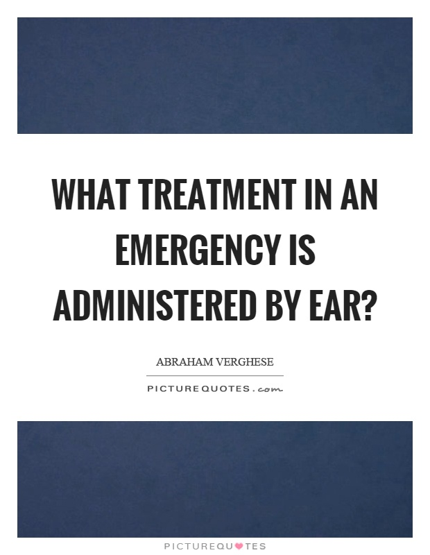 What treatment in an emergency is administered by ear? Picture Quote #1