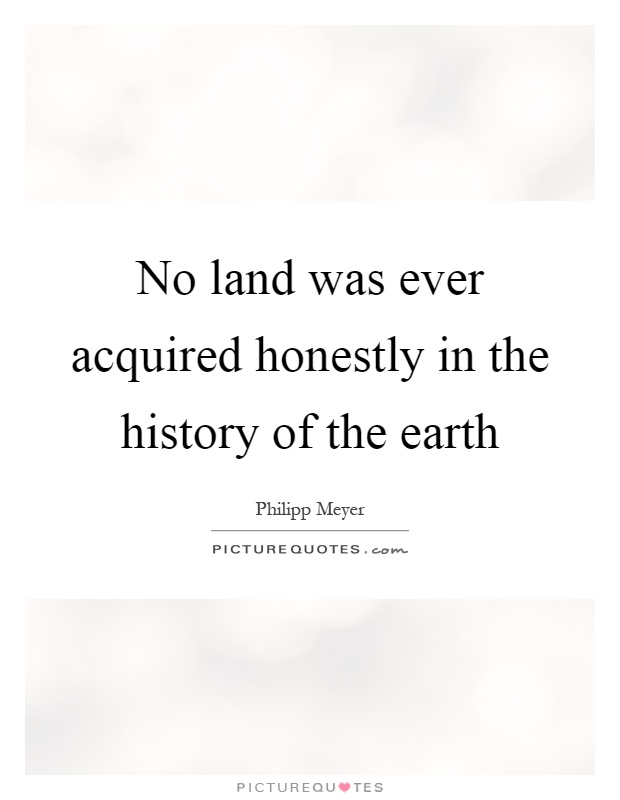 No land was ever acquired honestly in the history of the earth Picture Quote #1