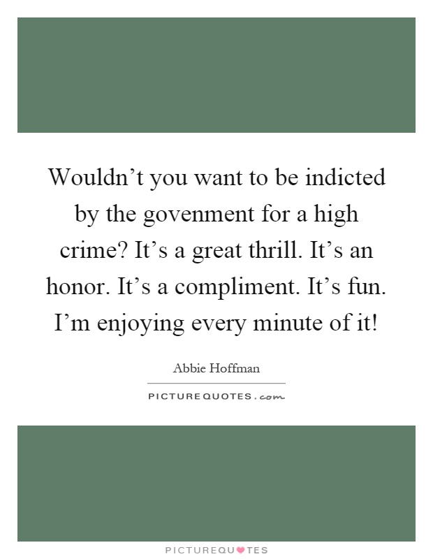 Wouldn't you want to be indicted by the govenment for a high crime? It's a great thrill. It's an honor. It's a compliment. It's fun. I'm enjoying every minute of it! Picture Quote #1