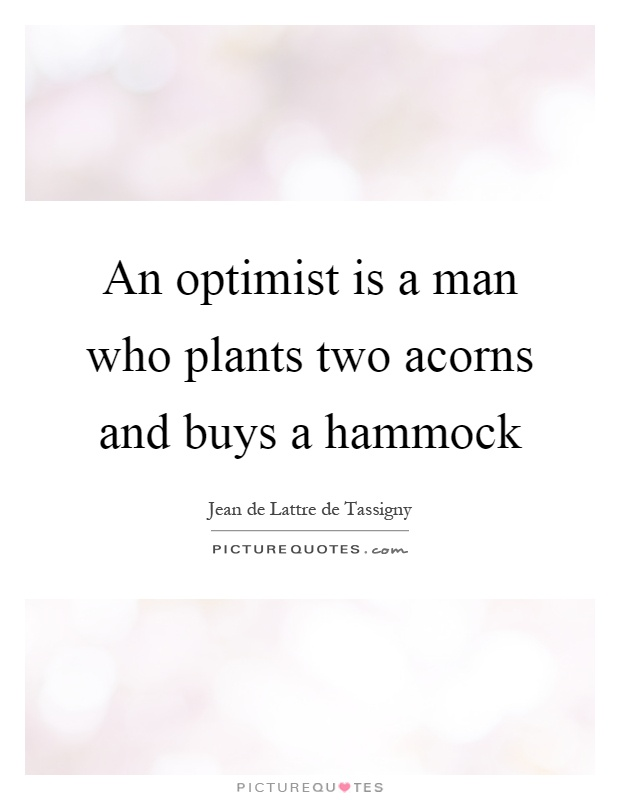 An optimist is a man who plants two acorns and buys a hammock Picture Quote #1
