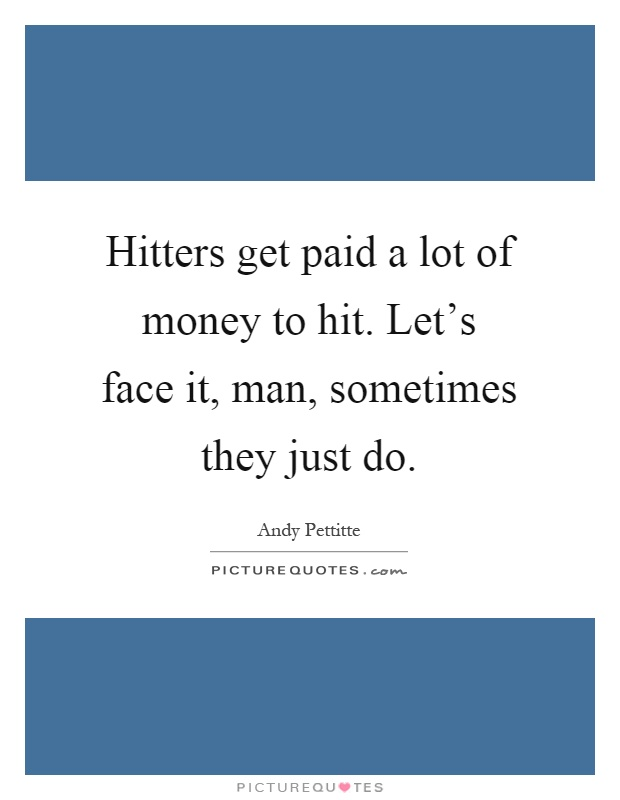 Hitters get paid a lot of money to hit. Let's face it, man, sometimes they just do Picture Quote #1