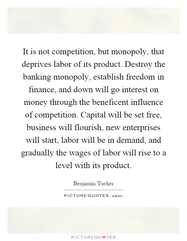 It is not competition, but monopoly, that deprives labor of its product. Destroy the banking monopoly, establish freedom in finance, and down will go interest on money through the beneficent influence of competition. Capital will be set free, business will flourish, new enterprises will start, labor will be in demand, and gradually the wages of labor will rise to a level with its product Picture Quote #1