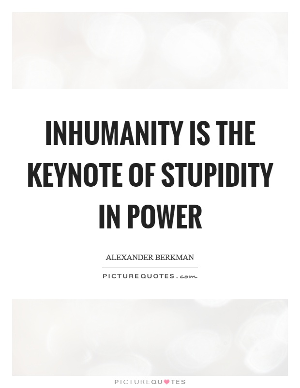 Inhumanity is the keynote of stupidity in power Picture Quote #1