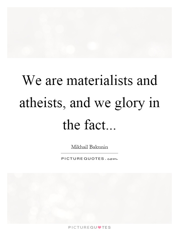 We are materialists and atheists, and we glory in the fact Picture Quote #1