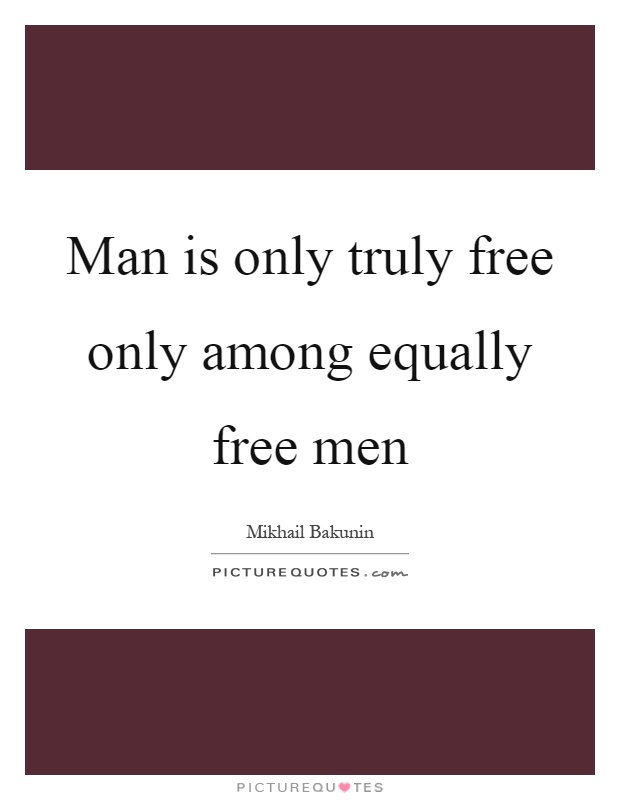 Man is only truly free only among equally free men Picture Quote #1