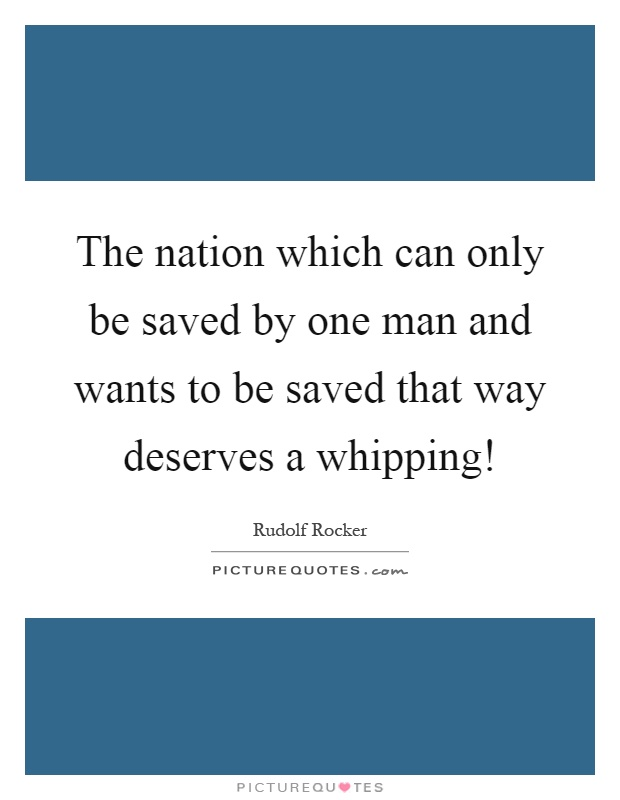 The nation which can only be saved by one man and wants to be saved that way deserves a whipping! Picture Quote #1