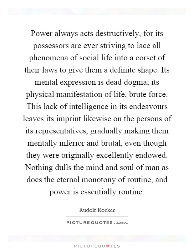 Power always acts destructively, for its possessors are ever striving to lace all phenomena of social life into a corset of their laws to give them a definite shape. Its mental expression is dead dogma; its physical manifestation of life, brute force. This lack of intelligence in its endeavours leaves its imprint likewise on the persons of its representatives, gradually making them mentally inferior and brutal, even though they were originally excellently endowed. Nothing dulls the mind and soul of man as does the eternal monotony of routine, and power is essentially routine Picture Quote #1