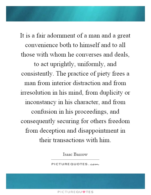 It is a fair adornment of a man and a great convenience both to himself and to all those with whom he converses and deals, to act uprightly, uniformly, and consistently. The practice of piety frees a man from interior distraction and from irresolution in his mind, from duplicity or inconstancy in his character, and from confusion in his proceedings, and consequently securing for others freedom from deception and disappointment in their transactions with him Picture Quote #1