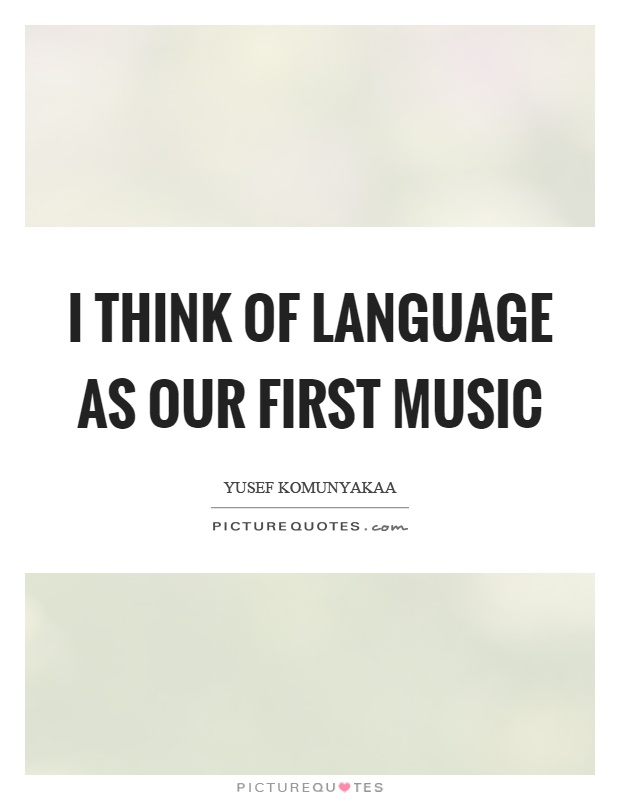 I think of language as our first music Picture Quote #1