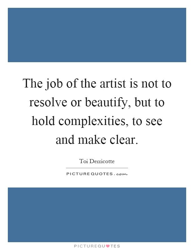 The job of the artist is not to resolve or beautify, but to hold complexities, to see and make clear Picture Quote #1