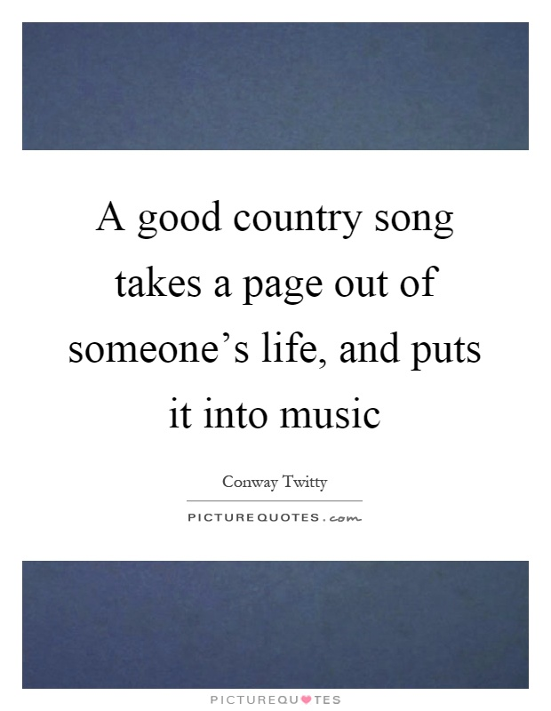A good country song takes a page out of someone's life, and puts it into music Picture Quote #1