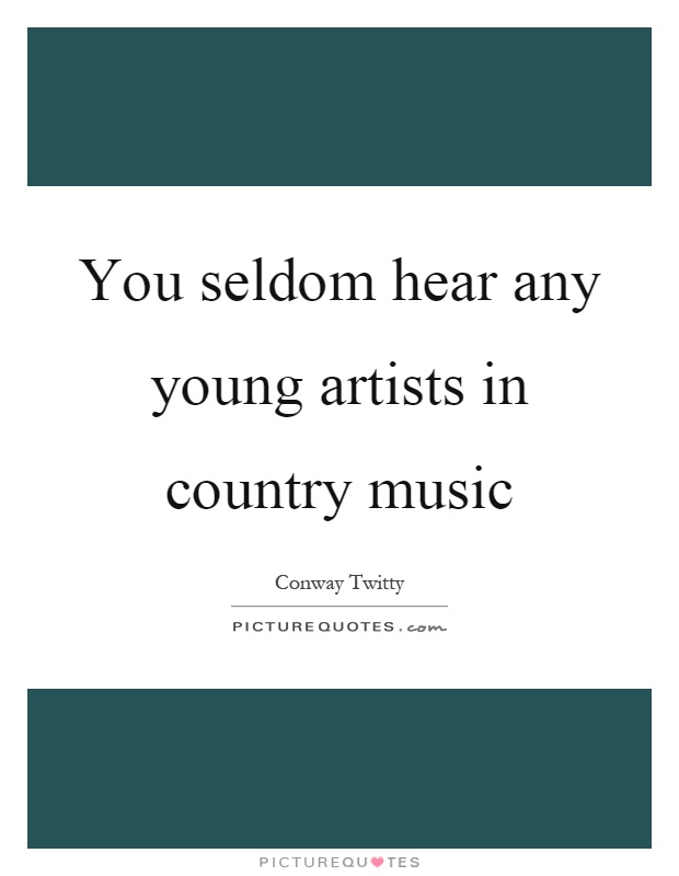 You seldom hear any young artists in country music Picture Quote #1